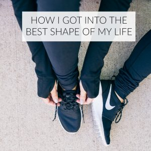 best shape of my life, shape, fitness, health, wellness, healthy living, healthy eating