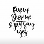 Rise up, show up and just say yes