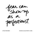 Fear can show up as a perfectionism