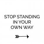 Stop standing in your own way