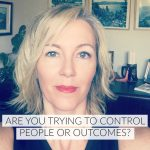 Are you trying to control people or outcomes?