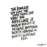 Anything worth having is worth waiting for