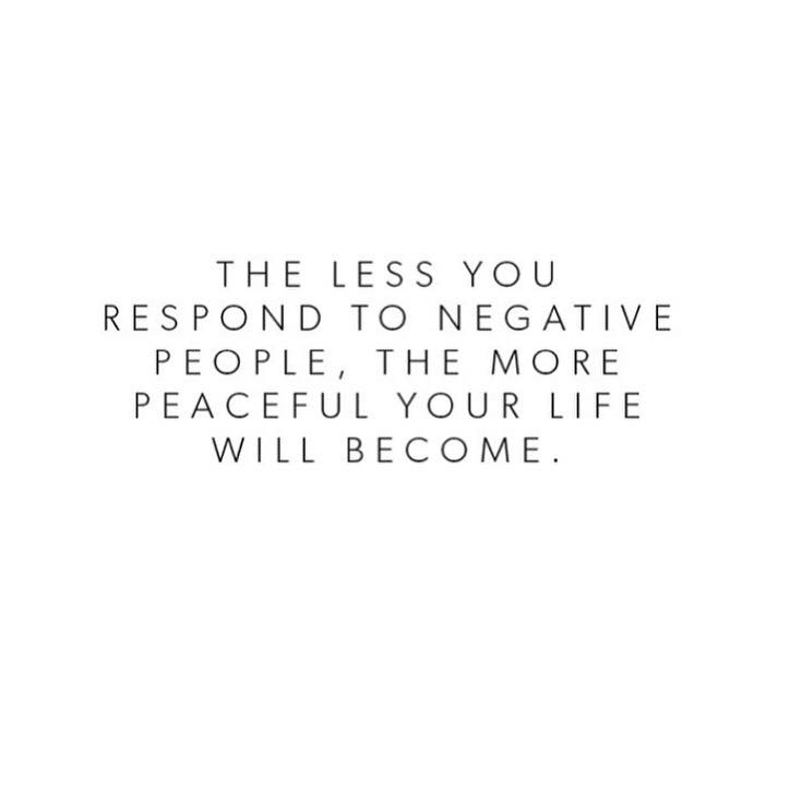 The Less You Respond To Negative People The More Peaceful Your Life Becomes