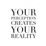Your perception creates your reality