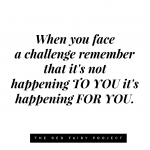 Life's challenges don't happen TO YOU, they happen FOR YOU